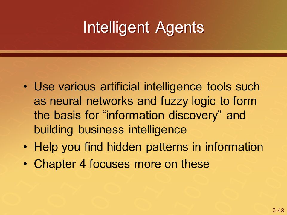3-48 Intelligent Agents Use various artificial intelligence tools such as neural networks and fuzzy logic to form the basis for information discovery and building business intelligence Help you find hidden patterns in information Chapter 4 focuses more on these