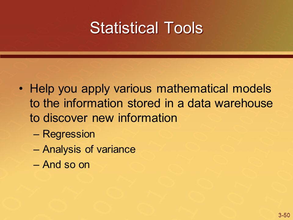3-50 Statistical Tools Help you apply various mathematical models to the information stored in a data warehouse to discover new information –Regression –Analysis of variance –And so on
