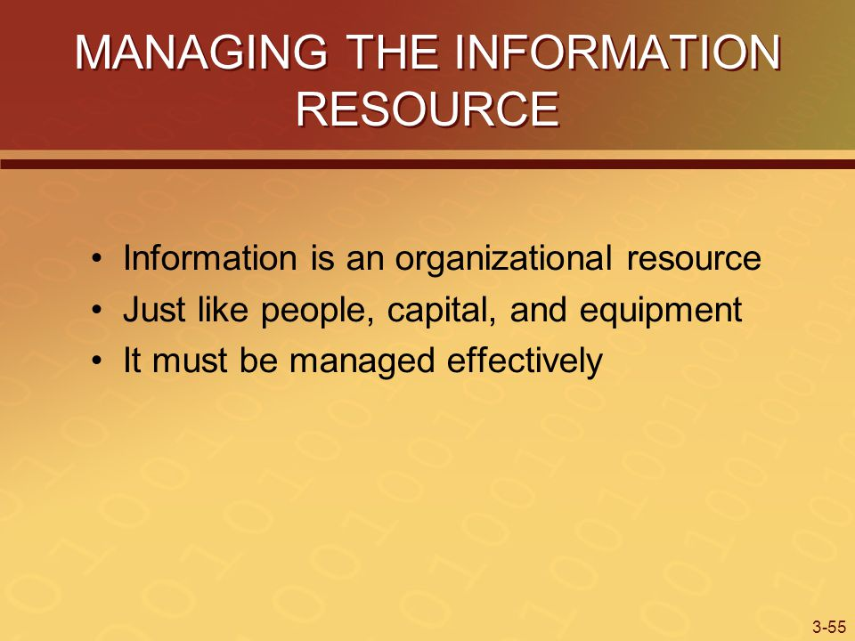 3-55 MANAGING THE INFORMATION RESOURCE Information is an organizational resource Just like people, capital, and equipment It must be managed effectively