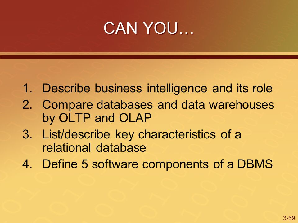 3-59 CAN YOU… 1.Describe business intelligence and its role 2.Compare databases and data warehouses by OLTP and OLAP 3.List/describe key characteristics of a relational database 4.Define 5 software components of a DBMS