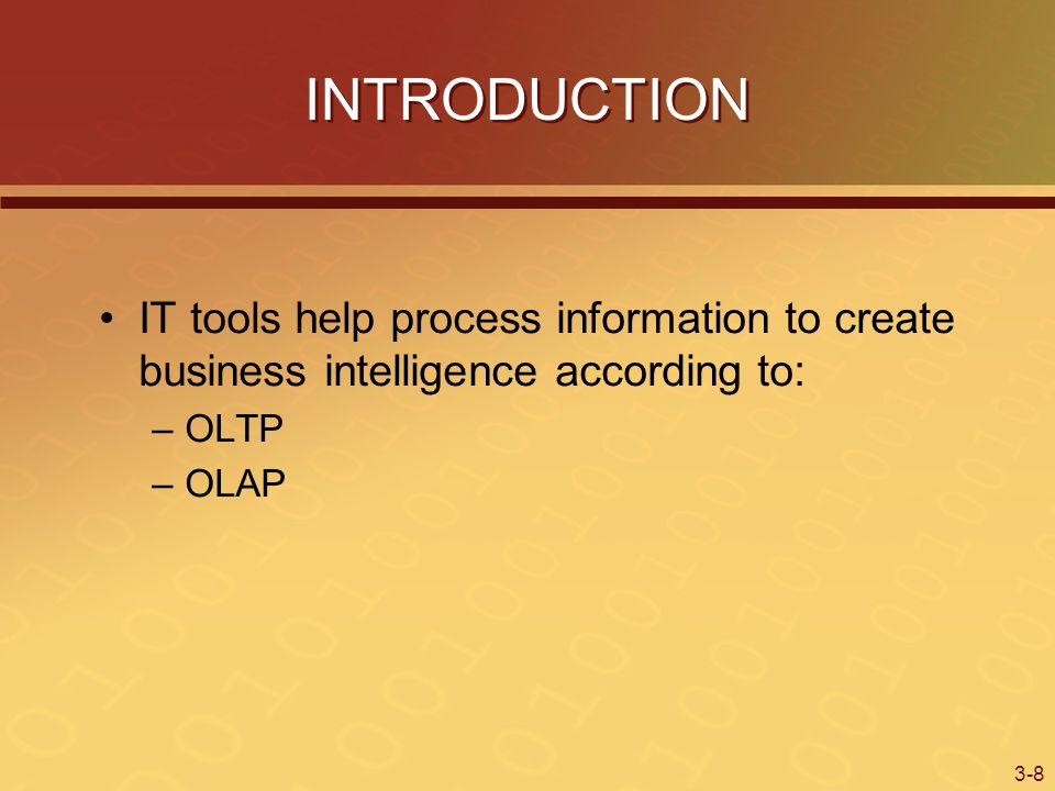 3-8 INTRODUCTION IT tools help process information to create business intelligence according to: –OLTP –OLAP