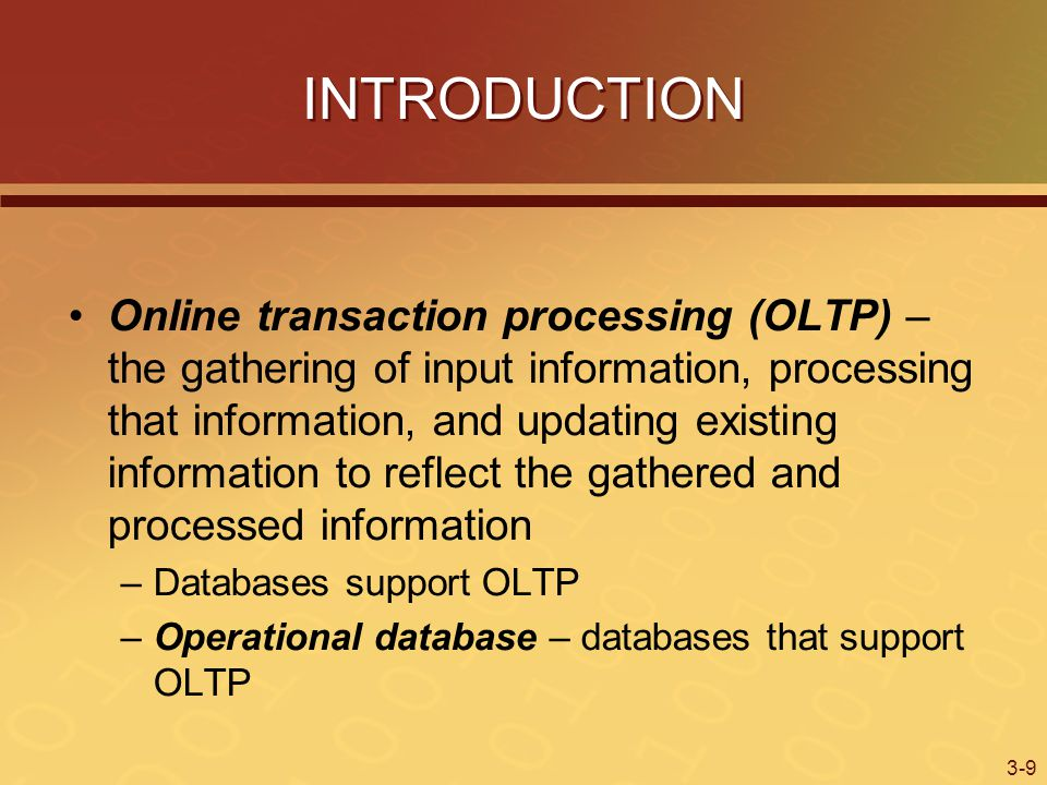 3-9 INTRODUCTION Online transaction processing (OLTP) – the gathering of input information, processing that information, and updating existing information to reflect the gathered and processed information –Databases support OLTP –Operational database – databases that support OLTP