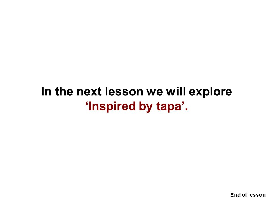 In the next lesson we will explore 'Inspired by tapa'. End of lesson