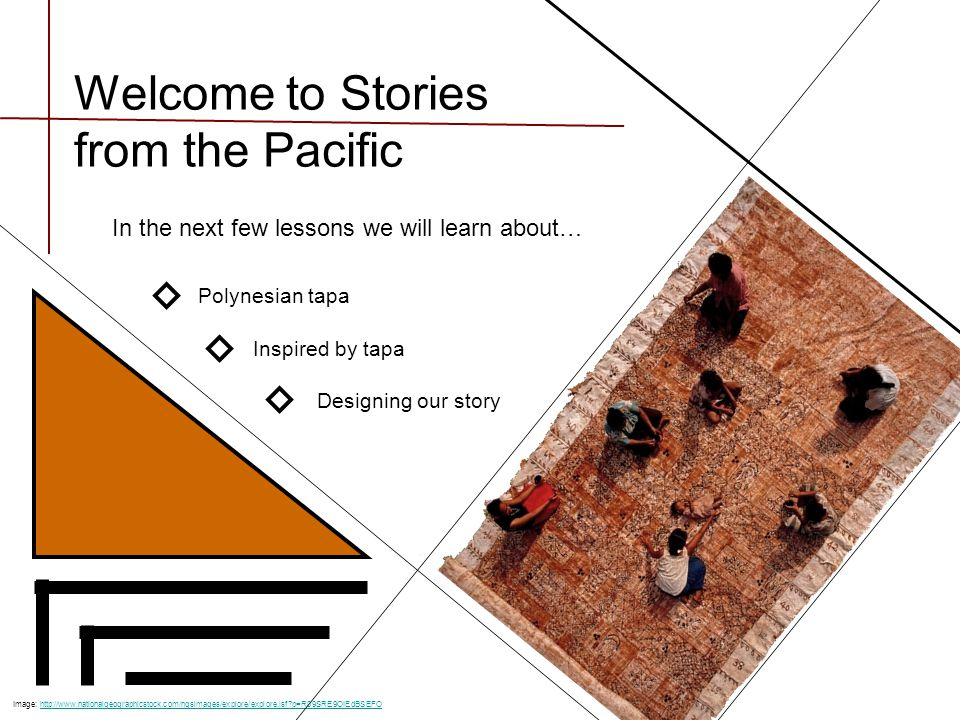 Welcome to Stories from the Pacific In the next few lessons we will learn about… Polynesian tapa Inspired by tapa Designing our story Image: http://www.nationalgeographicstock.com/ngsimages/explore/explore.jsf?p=R09SRE9OIEdBSEFOhttp://www.nationalgeographicstock.com/ngsimages/explore/explore.jsf?p=R09SRE9OIEdBSEFO