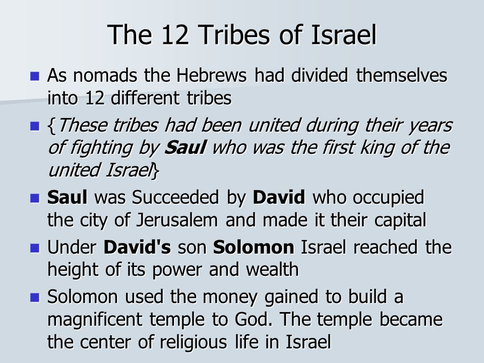 The 12 Tribes of Israel As nomads the Hebrews had divided themselves into 12 different tribes As nomads the Hebrews had divided themselves into 12 different tribes {These tribes had been united during their years of fighting by Saul who was the first king of the united Israel} {These tribes had been united during their years of fighting by Saul who was the first king of the united Israel} Saul was Succeeded by David who occupied the city of Jerusalem and made it their capital Saul was Succeeded by David who occupied the city of Jerusalem and made it their capital Under David s son Solomon Israel reached the height of its power and wealth Under David s son Solomon Israel reached the height of its power and wealth Solomon used the money gained to build a magnificent temple to God.