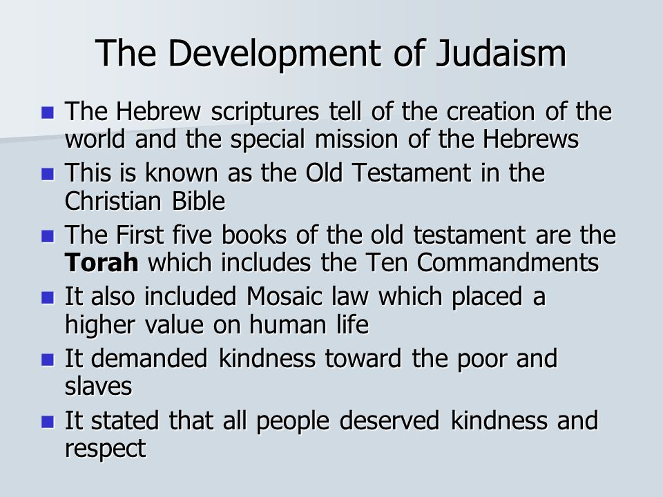 The Development of Judaism The Hebrew scriptures tell of the creation of the world and the special mission of the Hebrews The Hebrew scriptures tell of the creation of the world and the special mission of the Hebrews This is known as the Old Testament in the Christian Bible This is known as the Old Testament in the Christian Bible The First five books of the old testament are the Torah which includes the Ten Commandments The First five books of the old testament are the Torah which includes the Ten Commandments It also included Mosaic law which placed a higher value on human life It also included Mosaic law which placed a higher value on human life It demanded kindness toward the poor and slaves It demanded kindness toward the poor and slaves It stated that all people deserved kindness and respect It stated that all people deserved kindness and respect