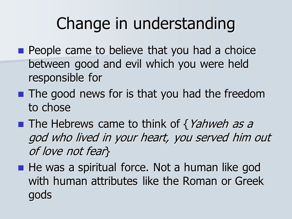 Change in understanding People came to believe that you had a choice between good and evil which you were held responsible for People came to believe that you had a choice between good and evil which you were held responsible for The good news for is that you had the freedom to chose The good news for is that you had the freedom to chose The Hebrews came to think of {Yahweh as a god who lived in your heart, you served him out of love not fear} The Hebrews came to think of {Yahweh as a god who lived in your heart, you served him out of love not fear} He was a spiritual force.