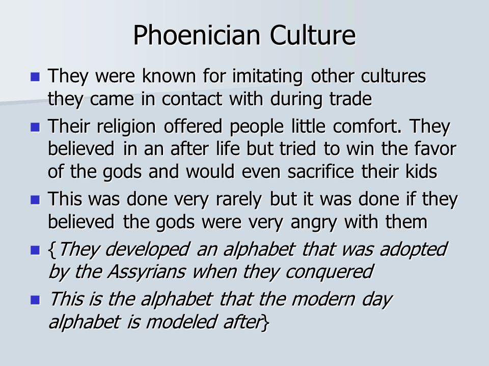 Phoenician Culture They were known for imitating other cultures they came in contact with during trade They were known for imitating other cultures they came in contact with during trade Their religion offered people little comfort.
