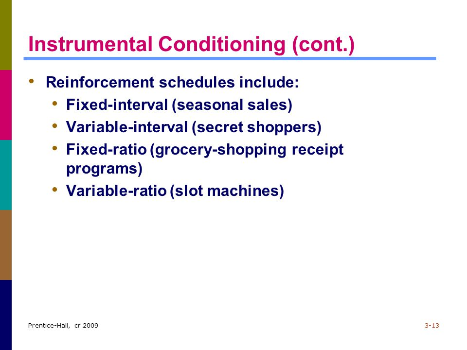 Prentice-Hall, cr 20093-13 Instrumental Conditioning (cont.) Reinforcement schedules include: Fixed-interval (seasonal sales) Variable-interval (secre