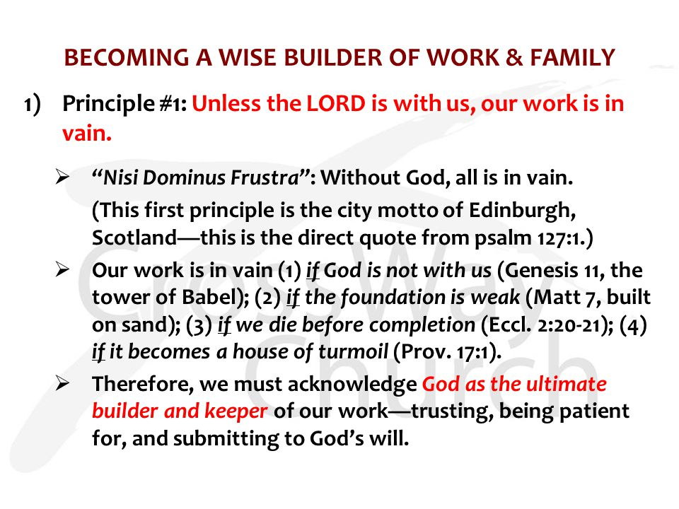 "BECOMING A WISE BUILDER OF WORK & FAMILY 1)Principle #1: Unless the LORD is with us, our work is in vain.  ""Nisi Dominus Frustra"": Without God, all i"