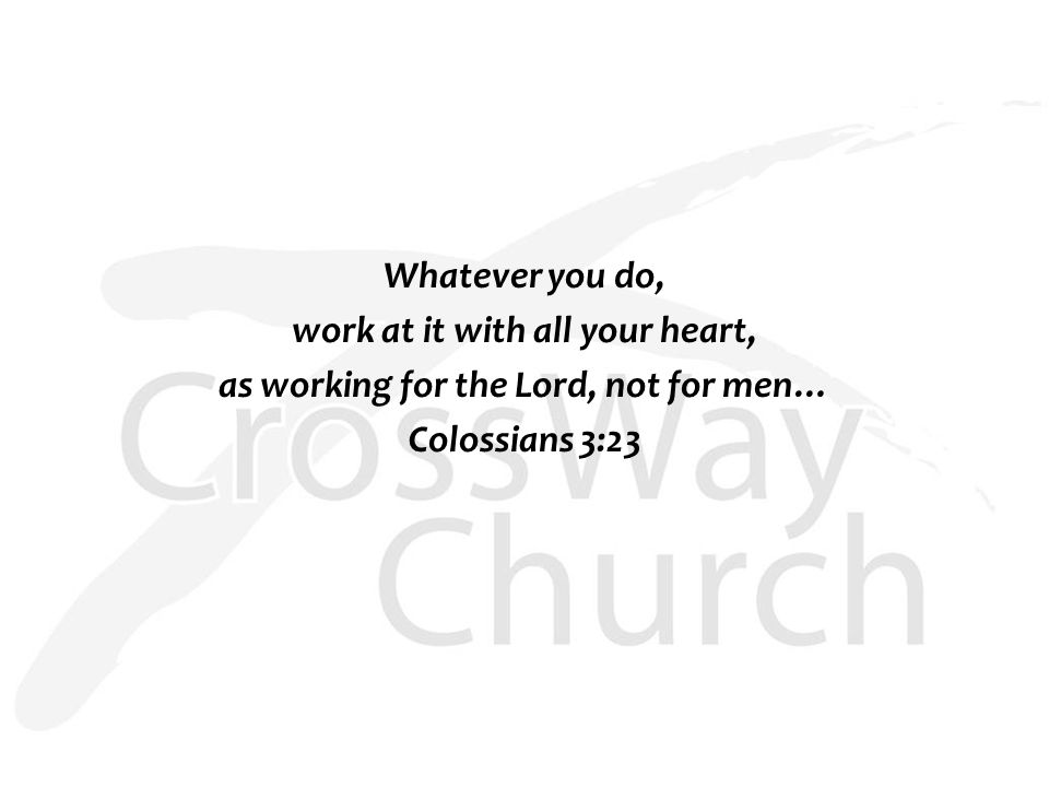 Whatever you do, work at it with all your heart, as working for the Lord, not for men… Colossians 3:23