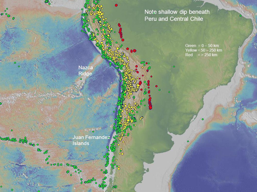 Nazca Ridge Juan Fernandez Islands Note shallow dip beneath Peru and Central Chile Green = 0 – 50 km Yellow = 50 – 250 km Red = > 250 km