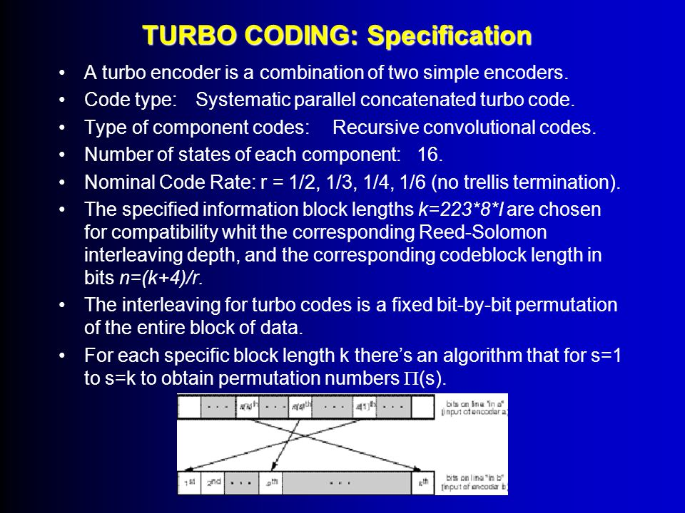 TURBO CODING Turbo codes are binary codes with large code block (1000 bit) They are systematic and inherently non-transparent  Differential encoding after the turbo encoder is not recommended  Phase ambiguities have to be detected and resolving by the frame synchroniser.