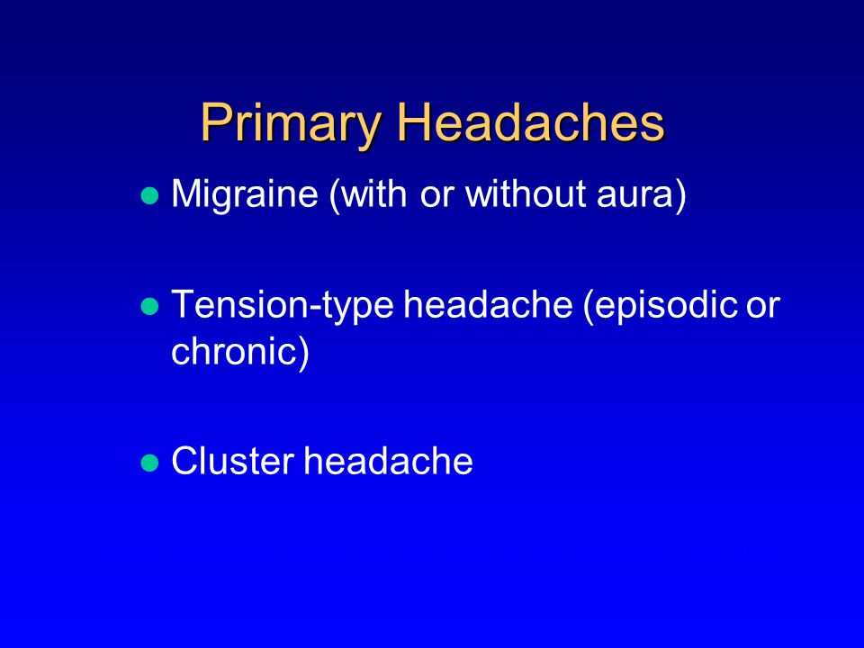Primary Headaches Benign, recurrent NOT associated with underlying pathology The headache is the disease (from Solomon S, Lipton RB.