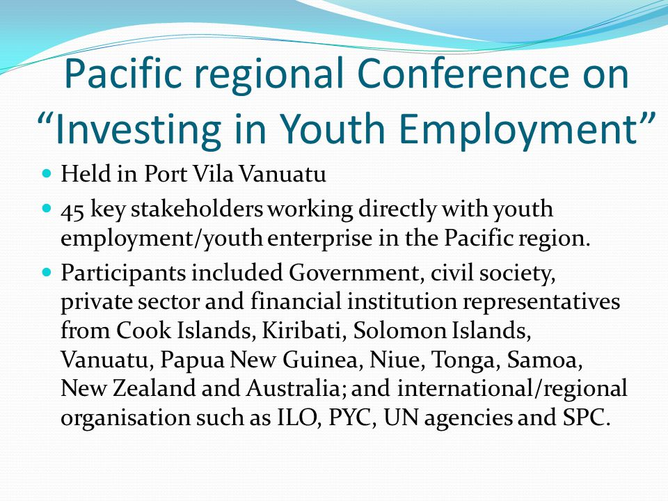 Pacific regional Conference on Investing in Youth Employment Held in Port Vila Vanuatu 45 key stakeholders working directly with youth employment/youth enterprise in the Pacific region.