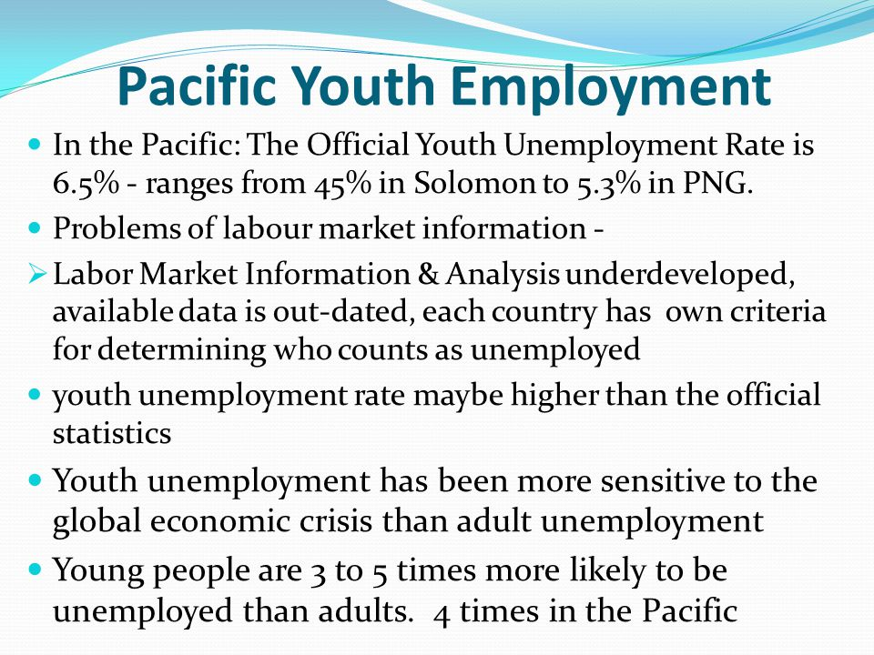Pacific Youth Employment In the Pacific: The Official Youth Unemployment Rate is 6.5% - ranges from 45% in Solomon to 5.3% in PNG.