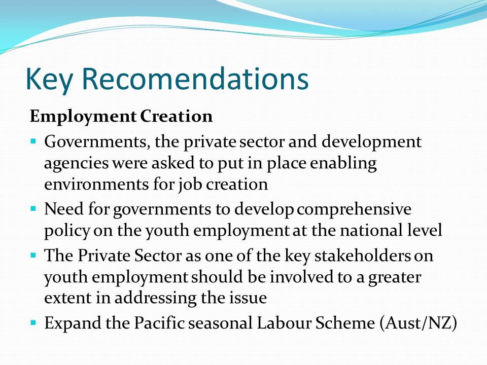 Key Recomendations Employability To enhance employability of young people, action be taken in the fields of  access to education and skills training,  invest in education and vocational training for young people, and improve the impact of those investments  labour market information and  early awareness to the World of Work.