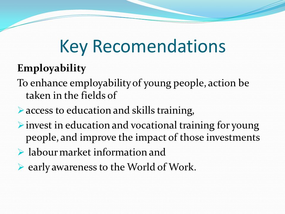 Key Recomendations Employability To enhance employability of young people, action be taken in the fields of  access to education and skills training,  invest in education and vocational training for young people, and improve the impact of those investments  labour market information and  early awareness to the World of Work.