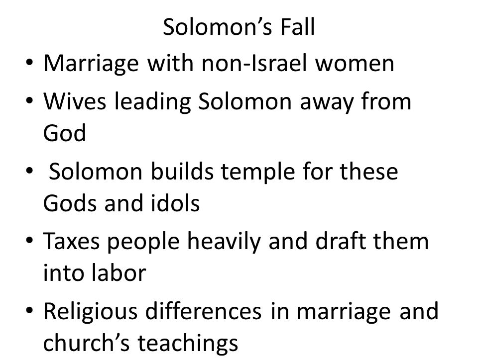Solomon's Fall Marriage with non-Israel women Wives leading Solomon away from God Solomon builds temple for these Gods and idols Taxes people heavily and draft them into labor Religious differences in marriage and church's teachings