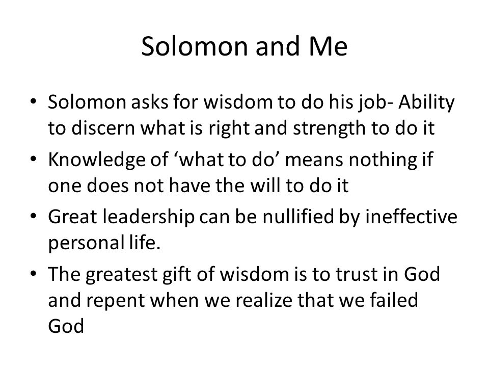 Solomon and Me Solomon asks for wisdom to do his job- Ability to discern what is right and strength to do it Knowledge of 'what to do' means nothing if one does not have the will to do it Great leadership can be nullified by ineffective personal life.