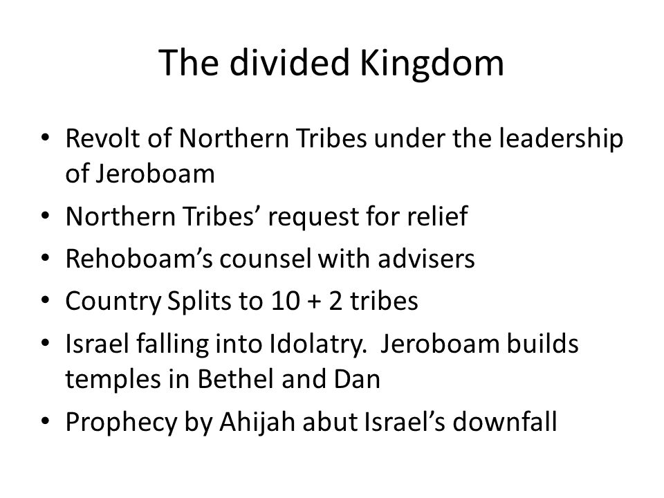 The divided Kingdom Revolt of Northern Tribes under the leadership of Jeroboam Northern Tribes' request for relief Rehoboam's counsel with advisers Country Splits to 10 + 2 tribes Israel falling into Idolatry.