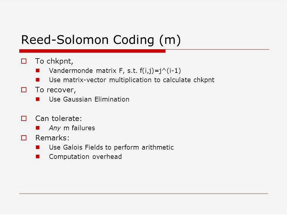 Reed-Solomon Coding (m)  To chkpnt, Vandermonde matrix F, s.t. f(i,j)=j^(i-1) Use matrix-vector multiplication to calculate chkpnt  To recover, Use