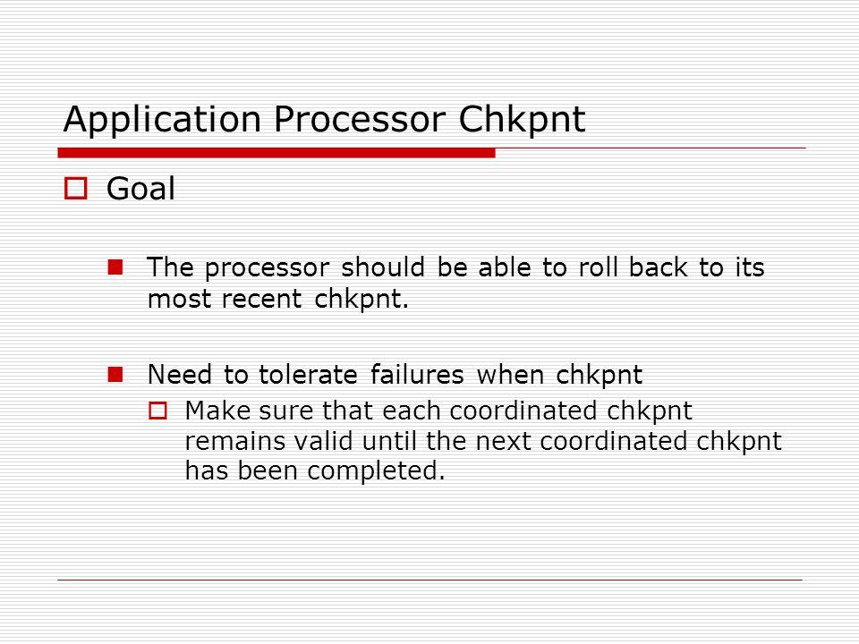 Application Processor Chkpnt  Goal The processor should be able to roll back to its most recent chkpnt.