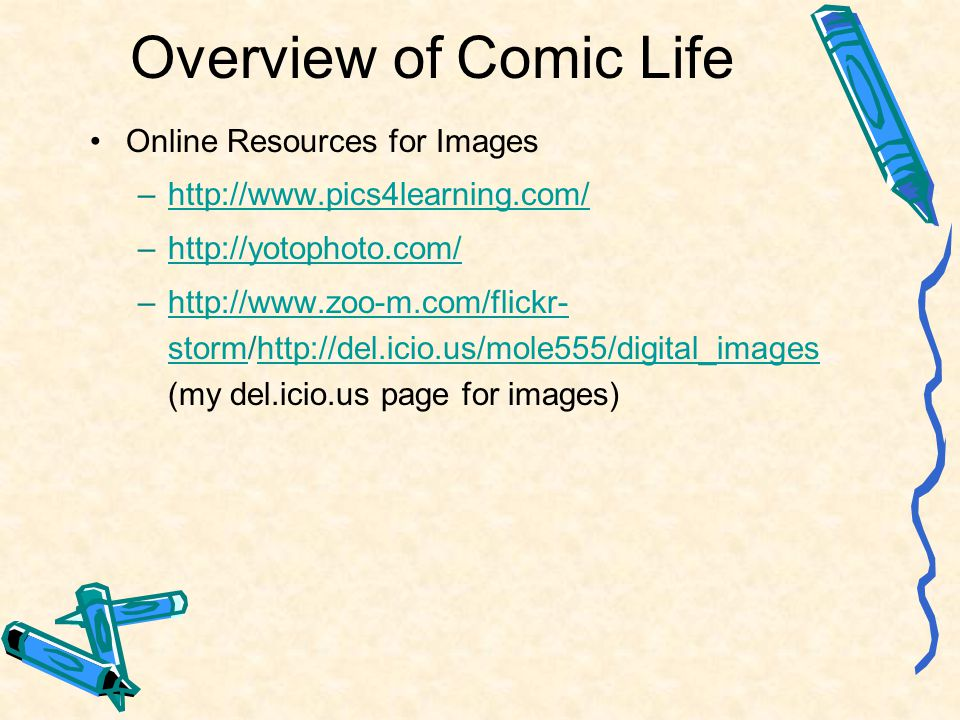 Overview of Comic Life Online Resources for Images –http://www.pics4learning.com/http://www.pics4learning.com/ –http://yotophoto.com/http://yotophoto.com/ –http://www.zoo-m.com/flickr- storm/http://del.icio.us/mole555/digital_images (my del.icio.us page for images)http://www.zoo-m.com/flickr- stormhttp://del.icio.us/mole555/digital_images