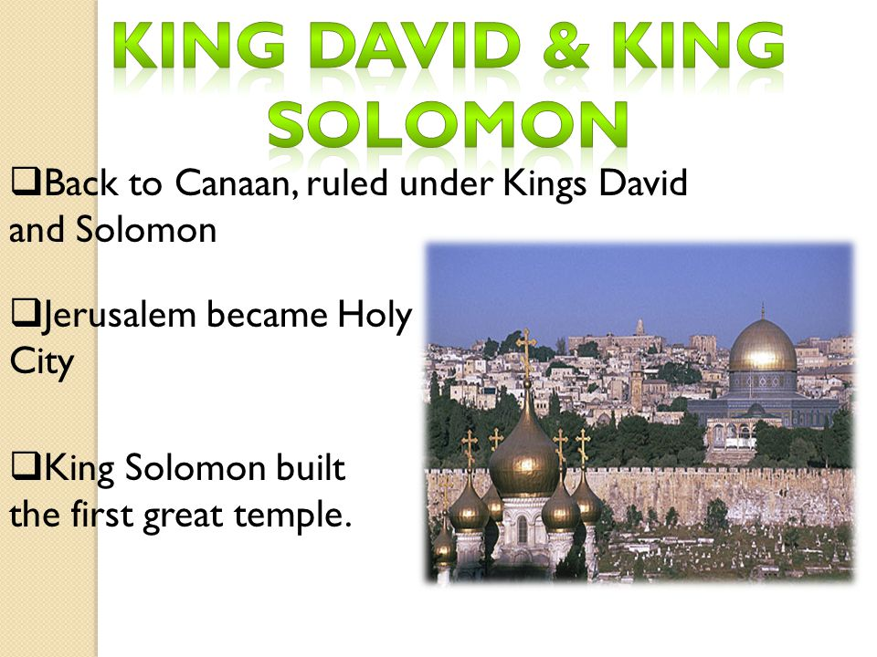  Back to Canaan, ruled under Kings David and Solomon  Jerusalem became Holy City  King Solomon built the first great temple.
