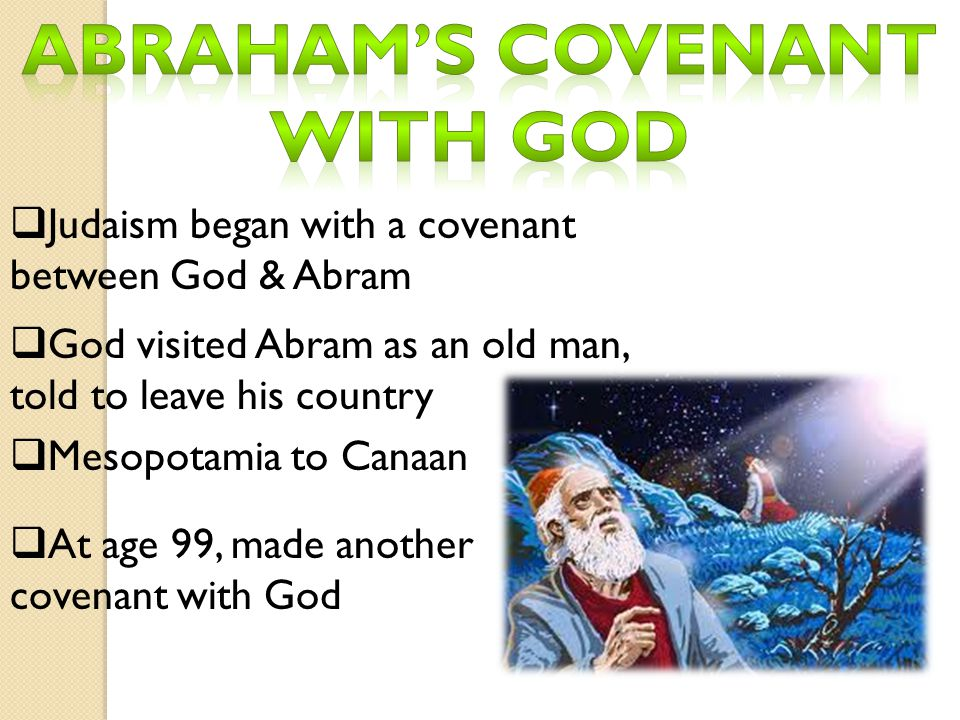  Judaism began with a covenant between God & Abram  God visited Abram as an old man, told to leave his country  Mesopotamia to Canaan  At age 99,