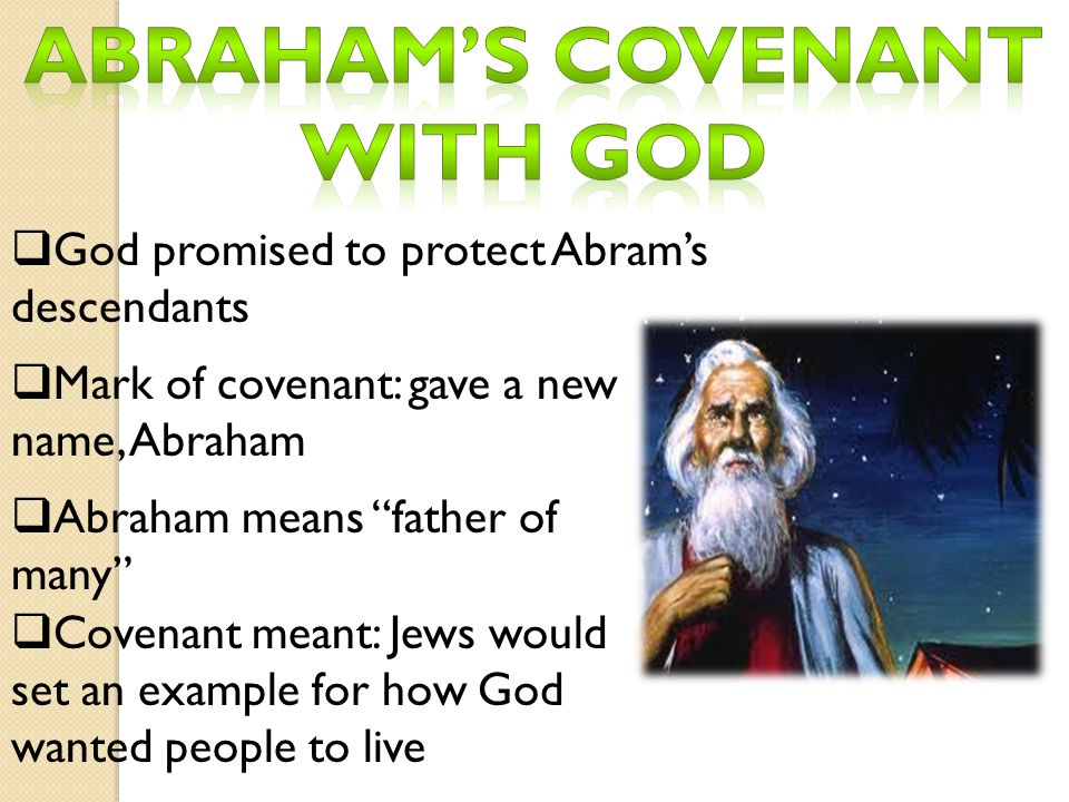 " God promised to protect Abram's descendants  Mark of covenant: gave a new name, Abraham  Abraham means ""father of many""  Covenant meant: Jews wou"