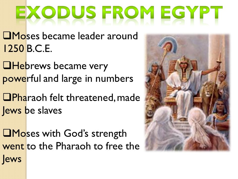  Moses became leader around 1250 B.C.E.  Hebrews became very powerful and large in numbers  Pharaoh felt threatened, made Jews be slaves  Moses wi