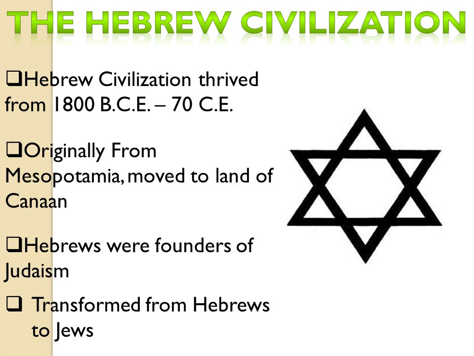 Hebrew Civilization thrived from 1800 B.C.E. – 70 C.E.  Originally From Mesopotamia, moved to land of Canaan  Hebrews were founders of Judaism  T
