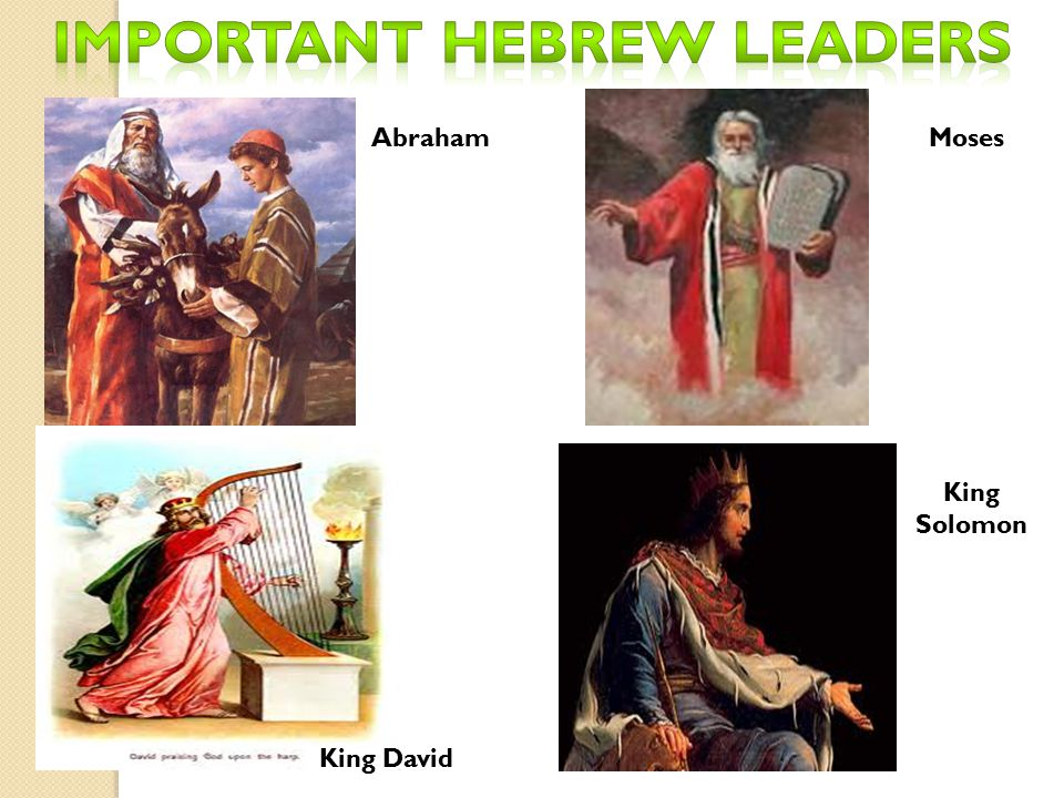  Father of the Hebrews : introduced Judaism  Based on belief of one God (Uncommon for this era)  Torah: God told him to move his family to Canaan  God promised to make him the father of a blessed nation  Descendants known as Jewish People