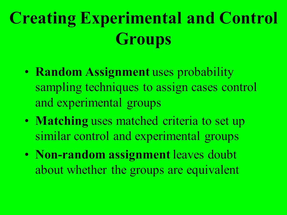 Creating Experimental and Control Groups Random Assignment uses probability sampling techniques to assign cases control and experimental groups Matchi
