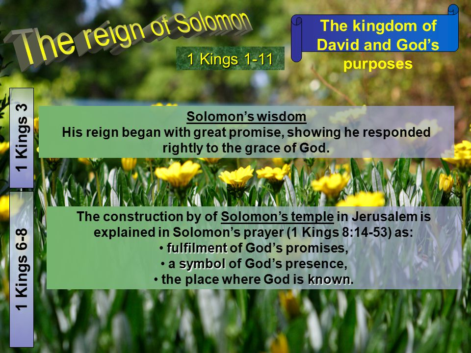 The kingdom of David and God's purposes 1 Kings 1-11 1 Kings 3 Solomon's wisdom His reign began with great promise, showing he responded rightly to th