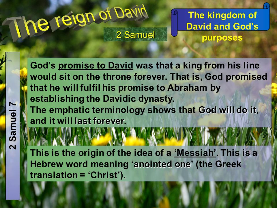 The kingdom of David and God's purposes 2 Samuel 2 Samuel 7 God's promise to David was that a king from his line would sit on the throne forever. That