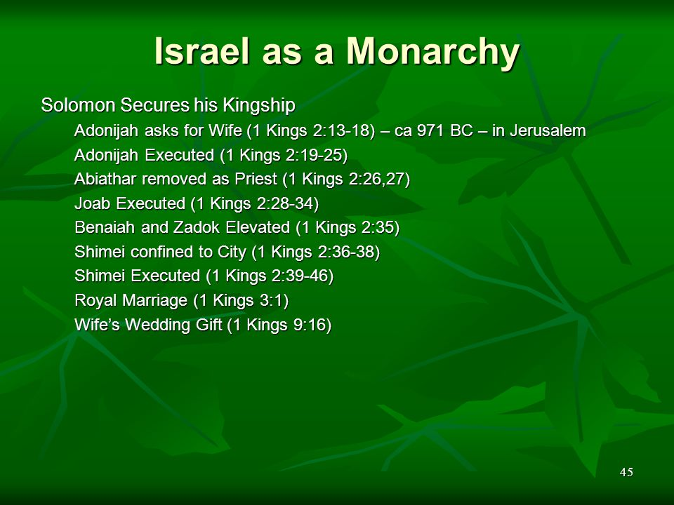45 Israel as a Monarchy Solomon Secures his Kingship Adonijah asks for Wife (1 Kings 2:13-18) – ca 971 BC – in Jerusalem Adonijah Executed (1 Kings 2:19-25) Abiathar removed as Priest (1 Kings 2:26,27) Joab Executed (1 Kings 2:28-34) Benaiah and Zadok Elevated (1 Kings 2:35) Shimei confined to City (1 Kings 2:36-38) Shimei Executed (1 Kings 2:39-46) Royal Marriage (1 Kings 3:1) Wife's Wedding Gift (1 Kings 9:16)