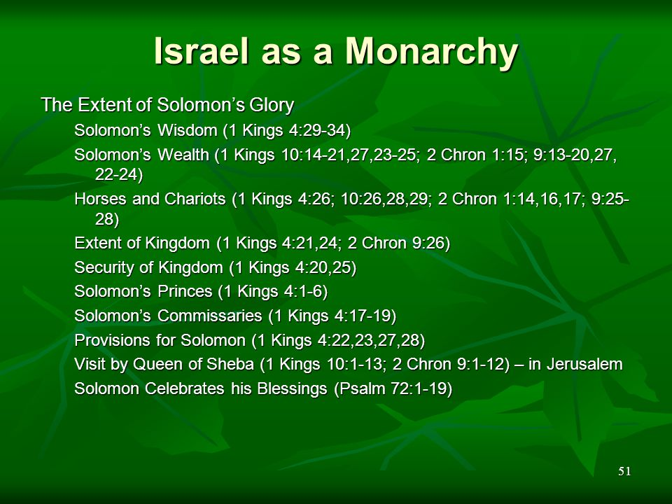 51 Israel as a Monarchy The Extent of Solomon's Glory Solomon's Wisdom (1 Kings 4:29-34) Solomon's Wealth (1 Kings 10:14-21,27,23-25; 2 Chron 1:15; 9: