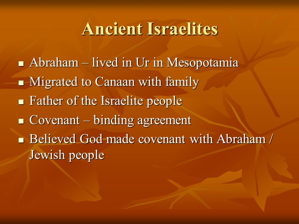 Ancient Israelites Abraham – lived in Ur in Mesopotamia Abraham – lived in Ur in Mesopotamia Migrated to Canaan with family Migrated to Canaan with fa