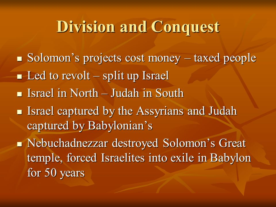Division and Conquest Solomon's projects cost money – taxed people Solomon's projects cost money – taxed people Led to revolt – split up Israel Led to