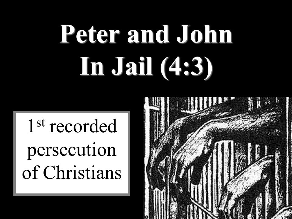 Peter and John In Jail (4:3) 1 st recorded persecution of Christians