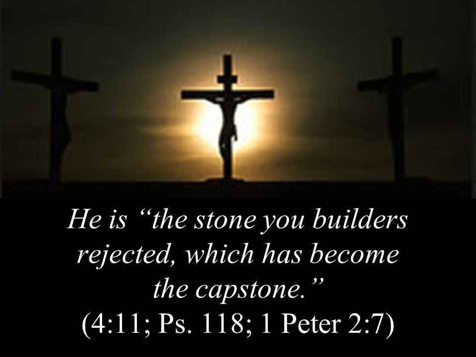 He is the stone you builders rejected, which has become the capstone. (4:11; Ps.