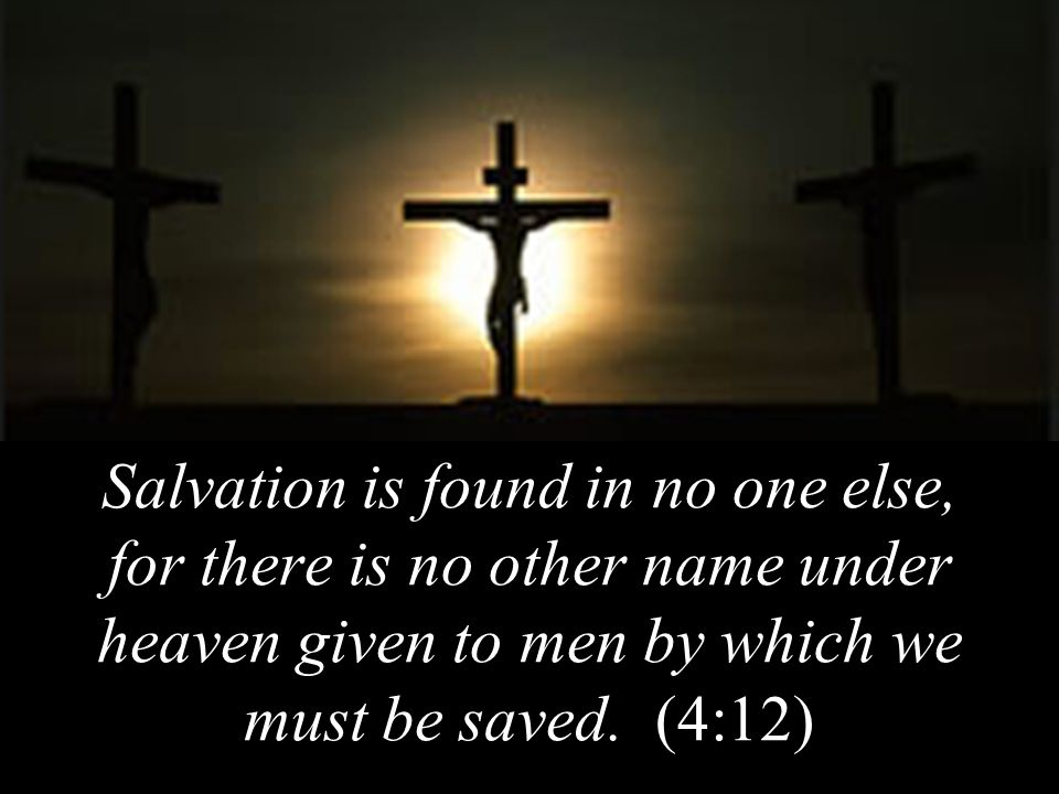 Salvation is found in no one else, for there is no other name under heaven given to men by which we must be saved.