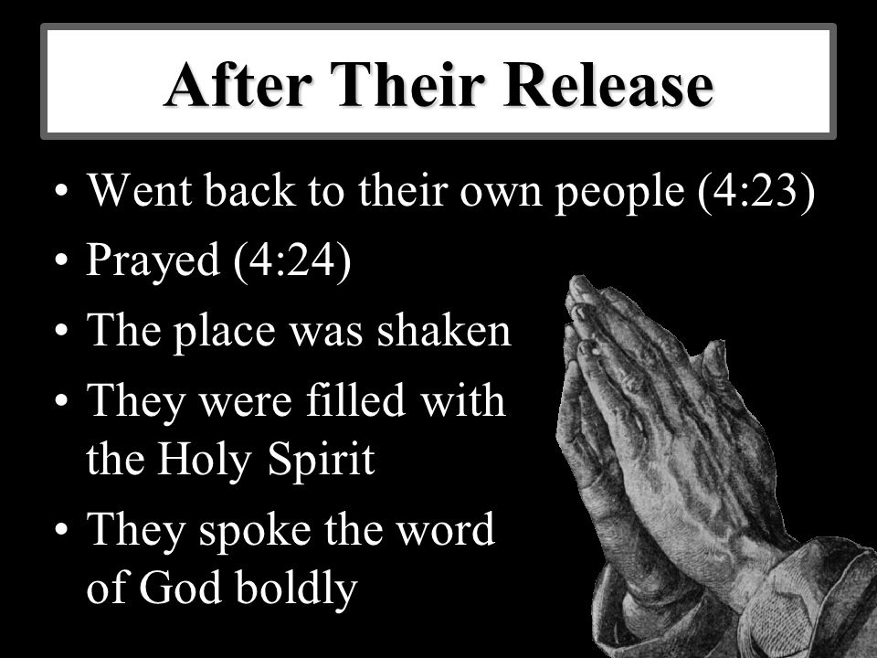 After Their Release Went back to their own people (4:23) Prayed (4:24) The place was shaken They were filled with the Holy Spirit They spoke the word of God boldly