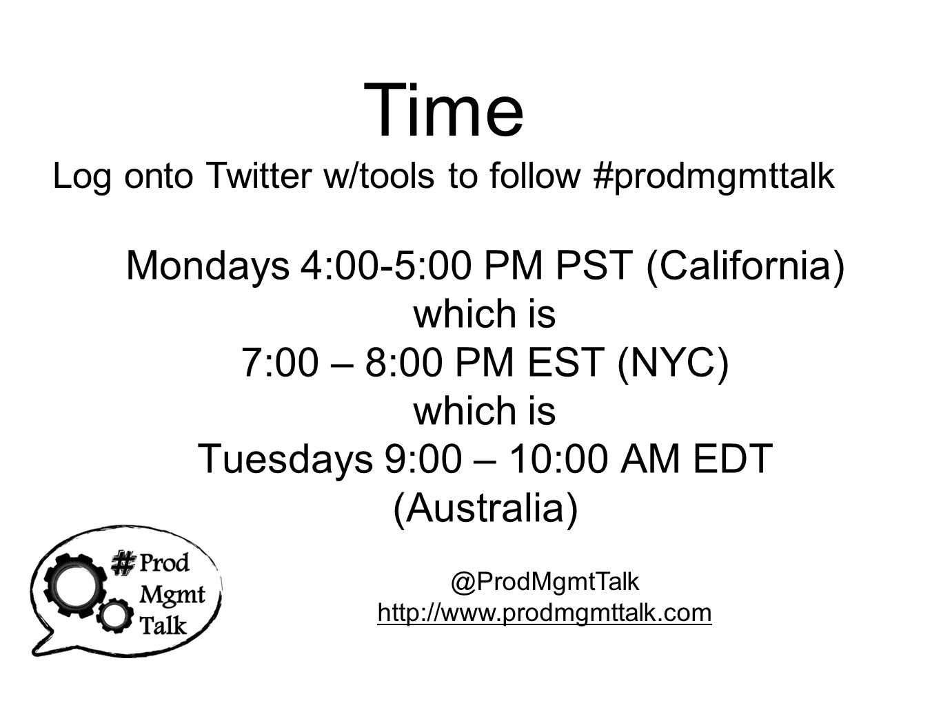 Mondays 4:00-5:00 PM PST (California) which is 7:00 – 8:00 PM EST (NYC) which is Tuesdays 9:00 – 10:00 AM EDT (Australia) @ProdMgmtTalk http://www.prodmgmttalk.com Time Log onto Twitter w/tools to follow #prodmgmttalk