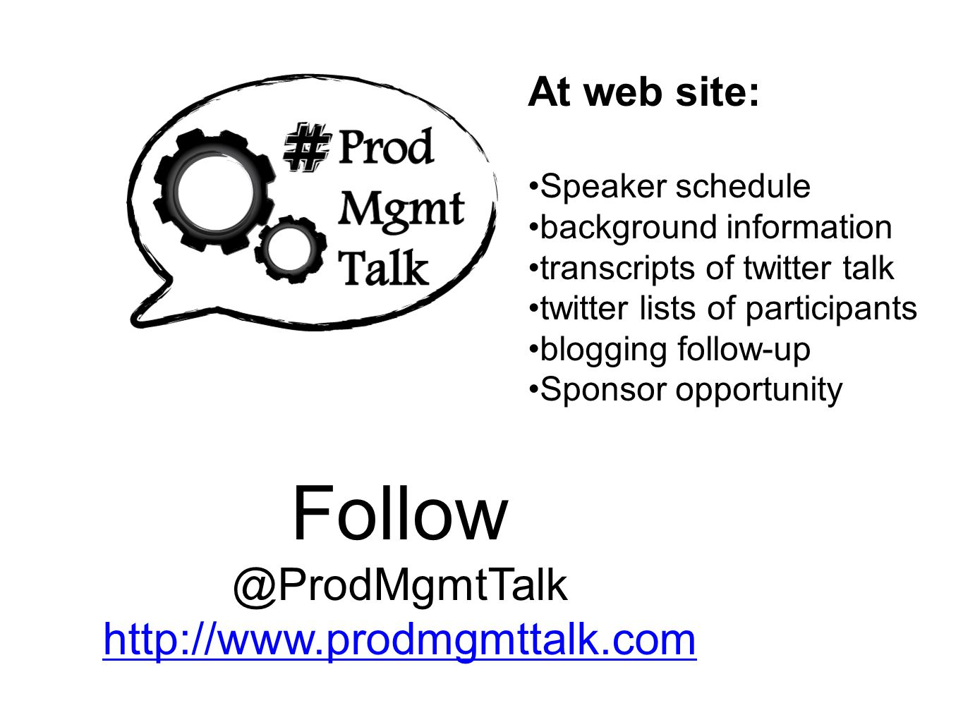 Follow @ProdMgmtTalk http://www.prodmgmttalk.com At web site: Speaker schedule background information transcripts of twitter talk twitter lists of participants blogging follow-up Sponsor opportunity