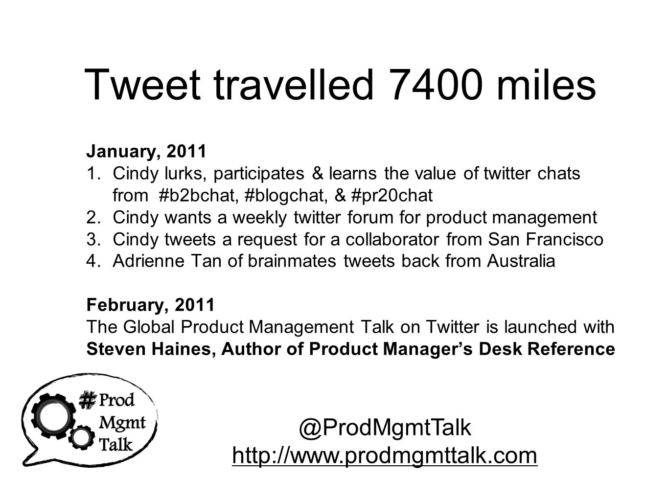 Tweet travelled 7400 miles January, 2011 1.Cindy lurks, participates & learns the value of twitter chats from #b2bchat, #blogchat, & #pr20chat 2.Cindy wants a weekly twitter forum for product management 3.Cindy tweets a request for a collaborator from San Francisco 4.Adrienne Tan of brainmates tweets back from Australia February, 2011 The Global Product Management Talk on Twitter is launched with Steven Haines, Author of Product Manager's Desk Reference @ProdMgmtTalk http://www.prodmgmttalk.com