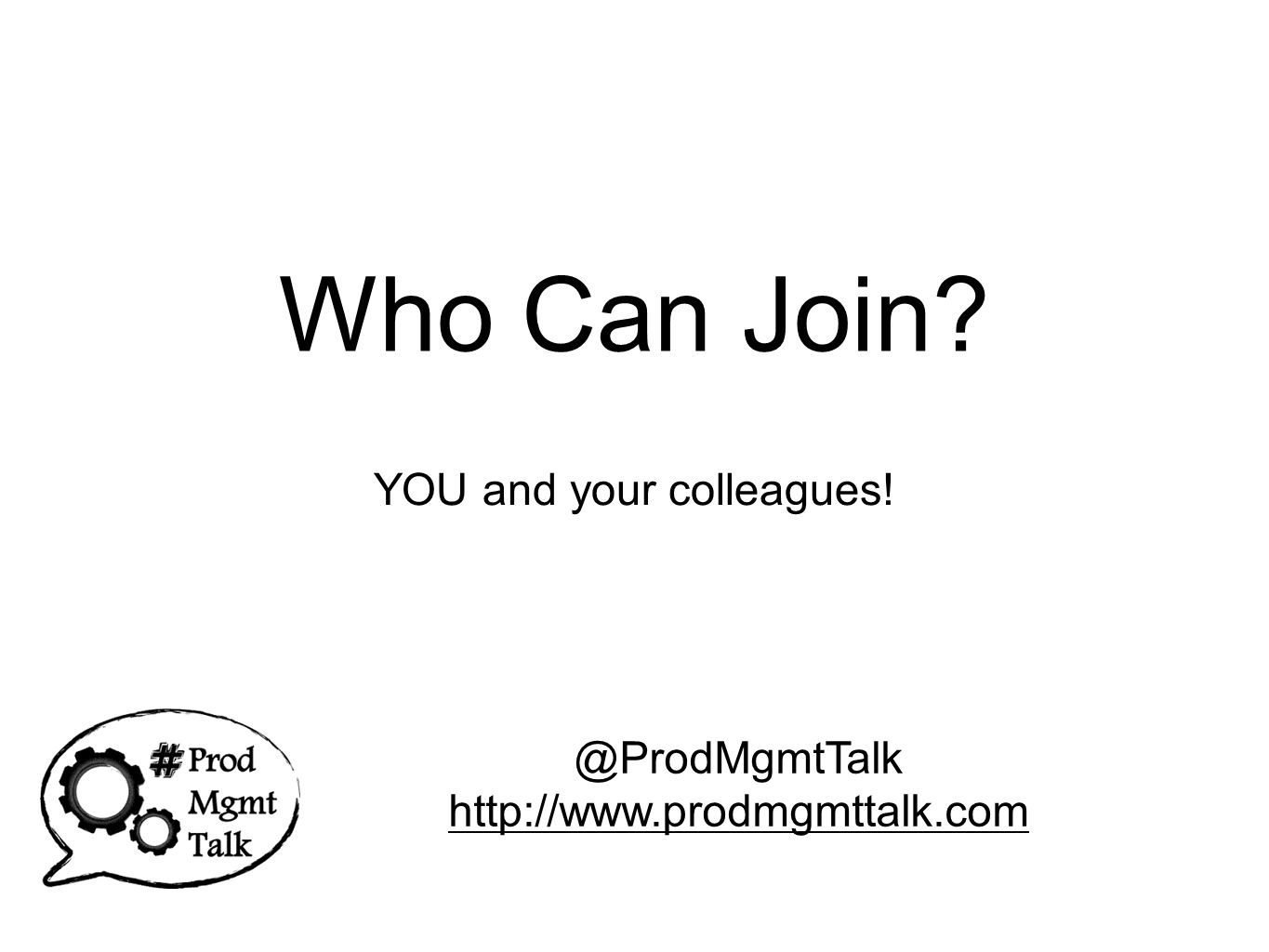 Who Can Join? YOU and your colleagues! @ProdMgmtTalk http://www.prodmgmttalk.com