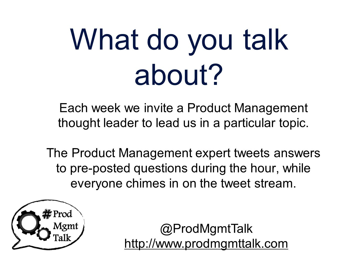 Other Tweet chats Tweet Chats are a growing trend Currently there are 350 scheduled chats Twitter Chat Schedule http://bit.ly/e4NAQg Follow @twchat for tweets about new chats added @ProdMgmtTalk http://www.prodmgmttalk.com